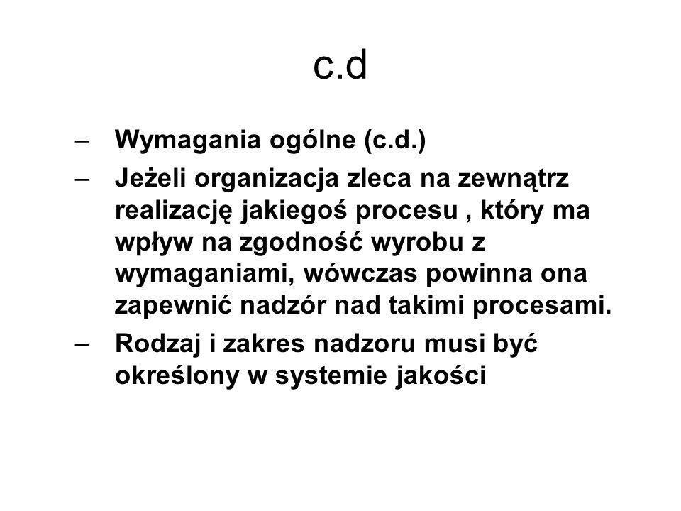 c.d –Wymagania ogólne (c.d.) –Jeżeli organizacja zleca na zewnątrz realizację jakiegoś procesu, który ma wpływ na zgodność wyrobu z wymaganiami, wówcz