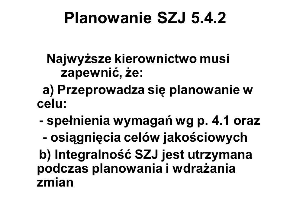 Planowanie SZJ 5.4.2 Najwyższe kierownictwo musi zapewnić, że: a) Przeprowadza się planowanie w celu: - spełnienia wymagań wg p. 4.1 oraz - osiągnięci
