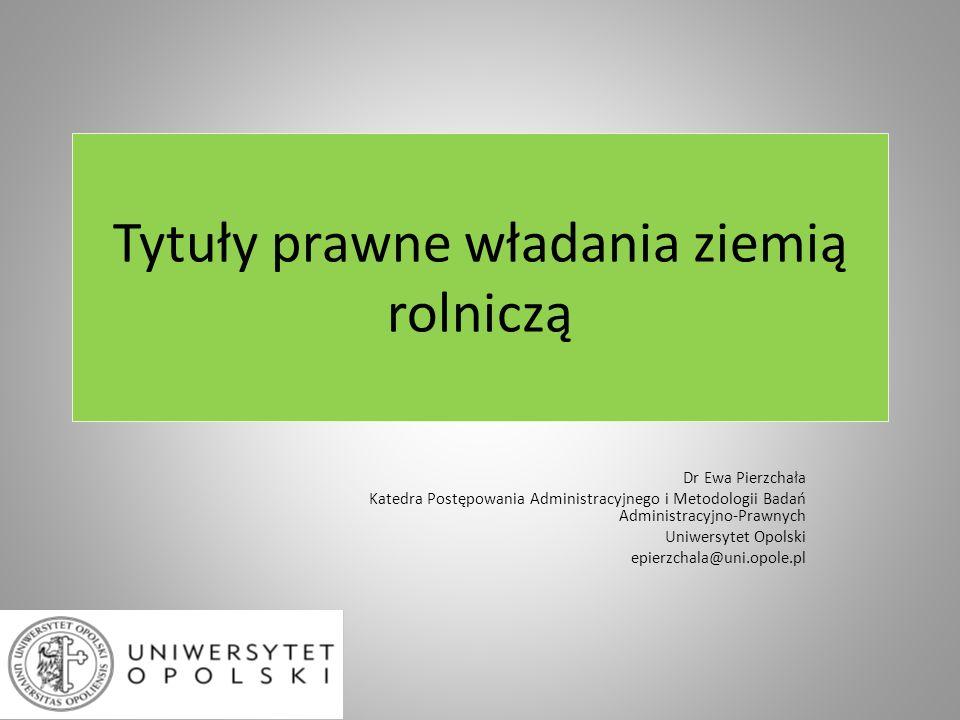 Tytuły prawne władania ziemią rolniczą Dr Ewa Pierzchała Katedra Postępowania Administracyjnego i Metodologii Badań Administracyjno-Prawnych Uniwersyt