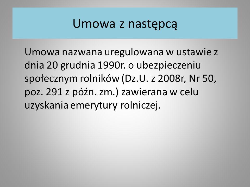 Umowa z następcą Umowa nazwana uregulowana w ustawie z dnia 20 grudnia 1990r. o ubezpieczeniu społecznym rolników (Dz.U. z 2008r, Nr 50, poz. 291 z pó
