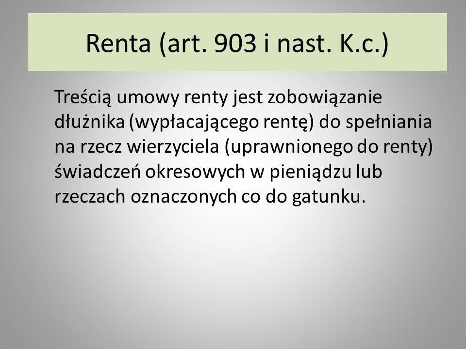 Renta (art. 903 i nast. K.c.) Treścią umowy renty jest zobowiązanie dłużnika (wypłacającego rentę) do spełniania na rzecz wierzyciela (uprawnionego do