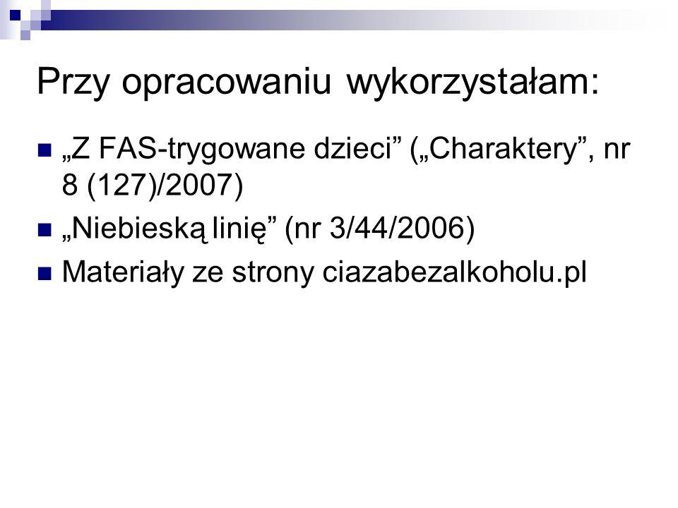 Przy opracowaniu wykorzystałam: Z FAS-trygowane dzieci (Charaktery, nr 8 (127)/2007) Niebieską linię (nr 3/44/2006) Materiały ze strony ciazabezalkoho