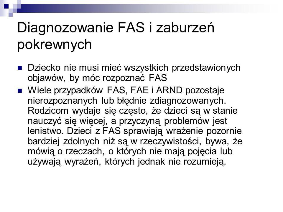 Diagnozowanie FAS i zaburzeń pokrewnych Dziecko nie musi mieć wszystkich przedstawionych objawów, by móc rozpoznać FAS Wiele przypadków FAS, FAE i ARN