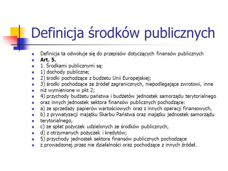 Definicja środków publicznych Definicja ta odwołuje się do przepisów dotyczących finansów publicznych Art. 5. 1. Środkami publicznymi są: 1) dochody p