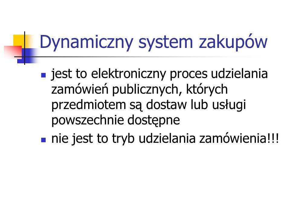 Dynamiczny system zakupów jest to elektroniczny proces udzielania zamówień publicznych, których przedmiotem są dostaw lub usługi powszechnie dostępne