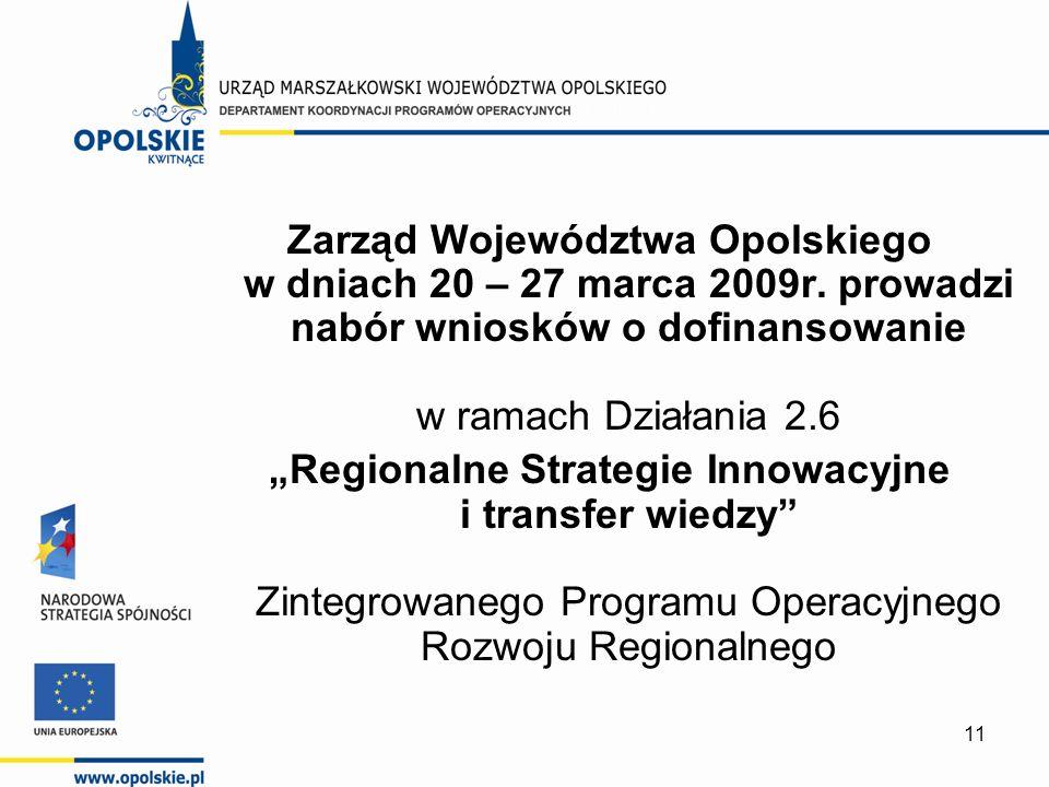 11 Zarząd Województwa Opolskiego w dniach 20 – 27 marca 2009r. prowadzi nabór wniosków o dofinansowanie w ramach Działania 2.6 Regionalne Strategie In