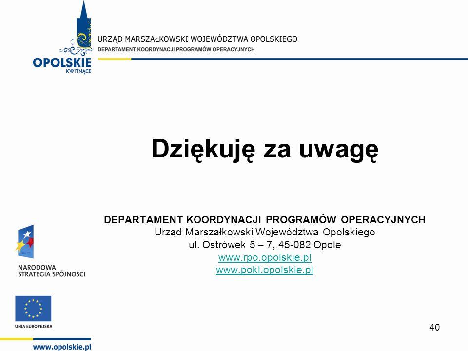 40 Dziękuję za uwagę DEPARTAMENT KOORDYNACJI PROGRAMÓW OPERACYJNYCH Urząd Marszałkowski Województwa Opolskiego ul.