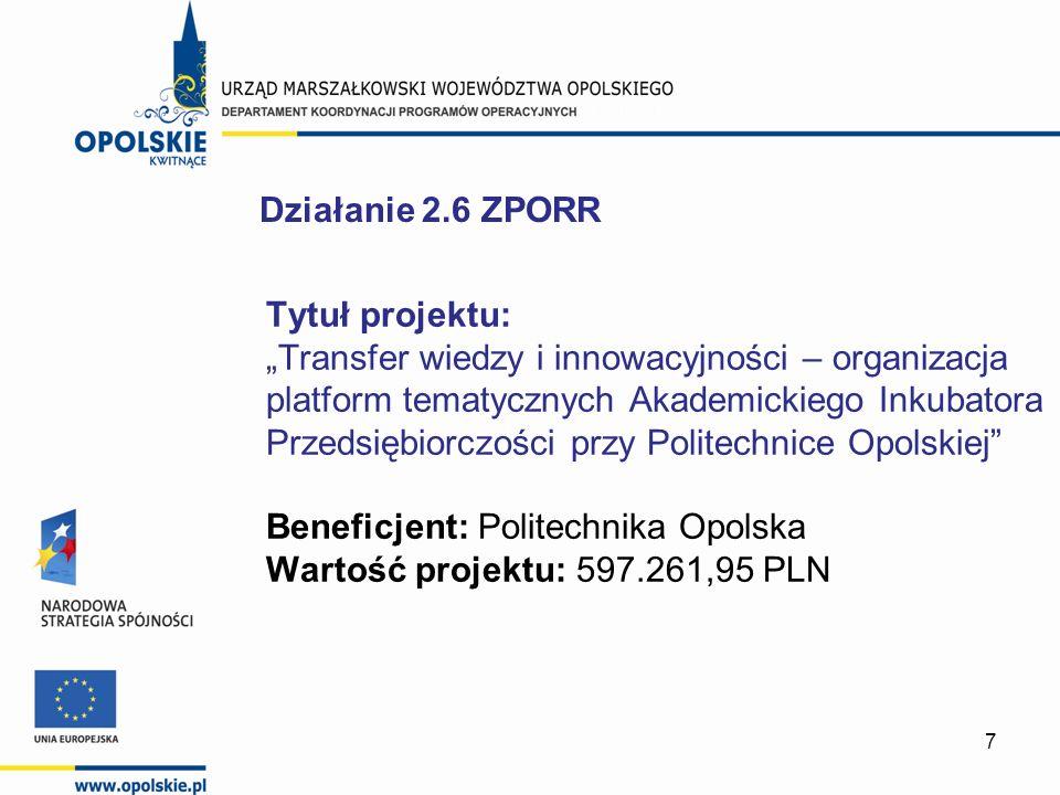 7 Tytuł projektu: Transfer wiedzy i innowacyjności – organizacja platform tematycznych Akademickiego Inkubatora Przedsiębiorczości przy Politechnice Opolskiej Beneficjent: Politechnika Opolska Wartość projektu: 597.261,95 PLN Działanie 2.6 ZPORR