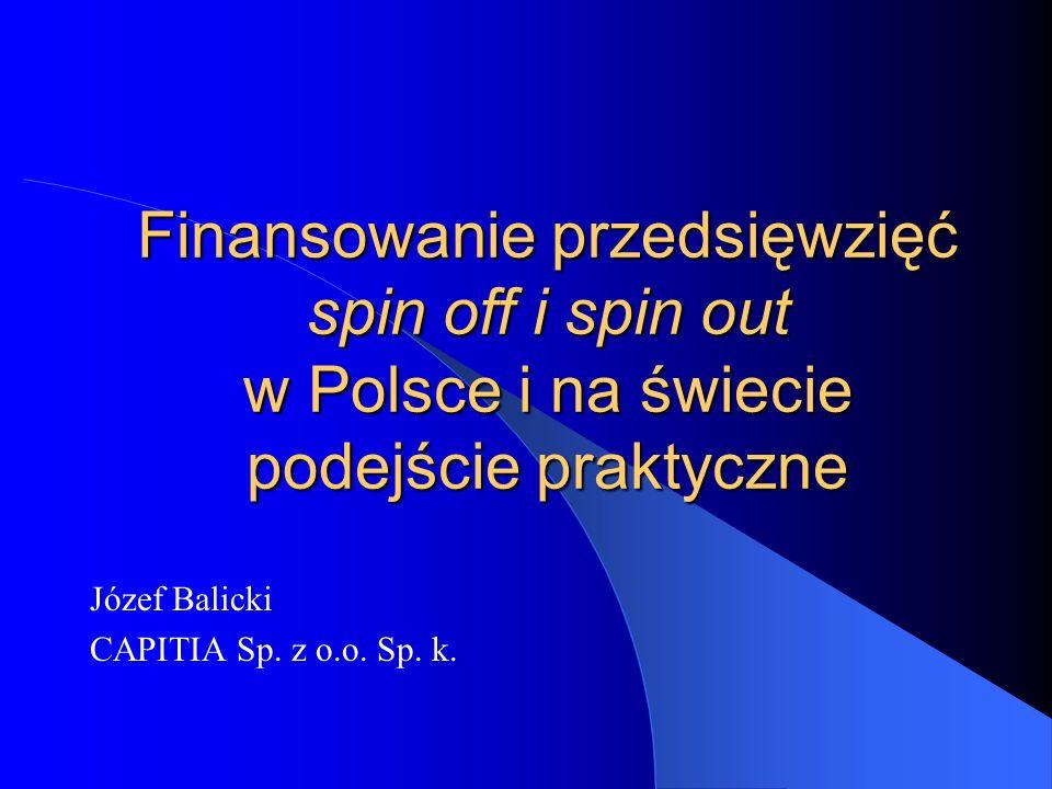 Finansowanie przedsięwzięć spin off i spin out w Polsce i na świecie podejście praktyczne Józef Balicki CAPITIA Sp.