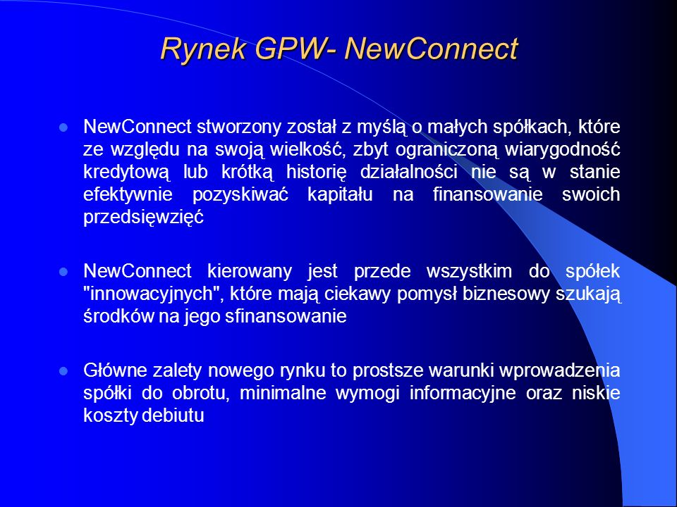 Rynek GPW- NewConnect NewConnect stworzony został z myślą o małych spółkach, które ze względu na swoją wielkość, zbyt ograniczoną wiarygodność kredytową lub krótką historię działalności nie są w stanie efektywnie pozyskiwać kapitału na finansowanie swoich przedsięwzięć NewConnect kierowany jest przede wszystkim do spółek innowacyjnych , które mają ciekawy pomysł biznesowy szukają środków na jego sfinansowanie Główne zalety nowego rynku to prostsze warunki wprowadzenia spółki do obrotu, minimalne wymogi informacyjne oraz niskie koszty debiutu