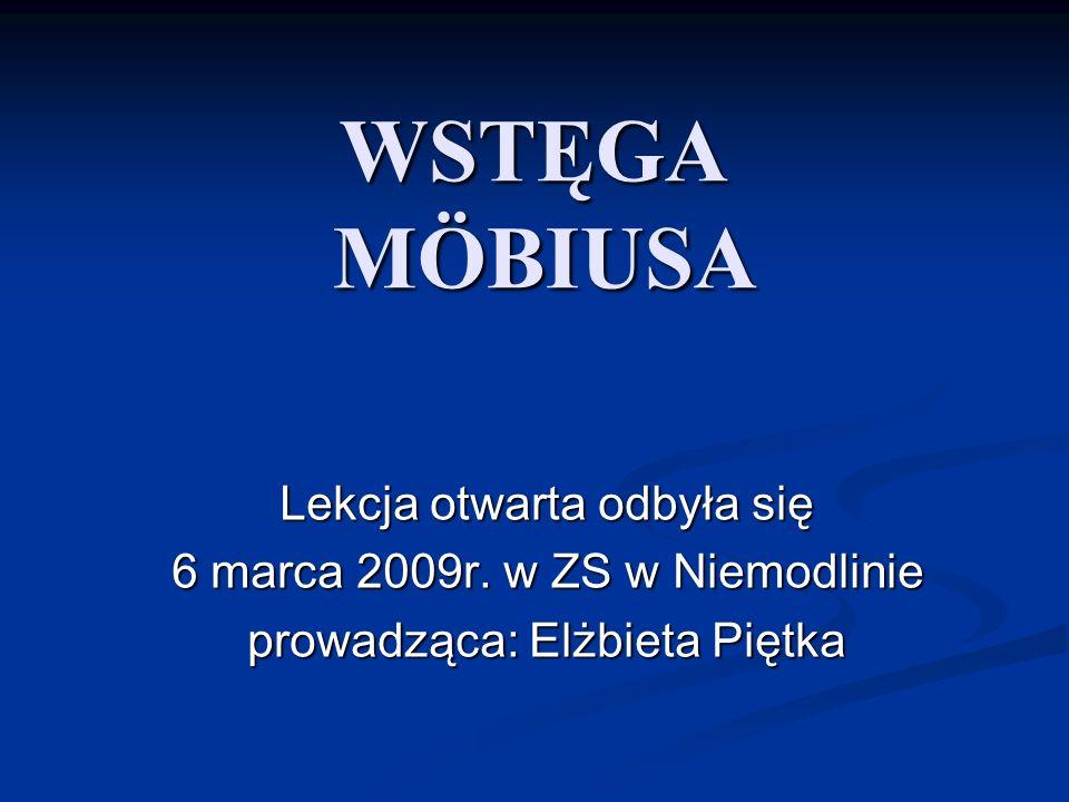 WSTĘGA MÖBIUSA Lekcja otwarta odbyła się 6 marca 2009r. w ZS w Niemodlinie prowadząca: Elżbieta Piętka