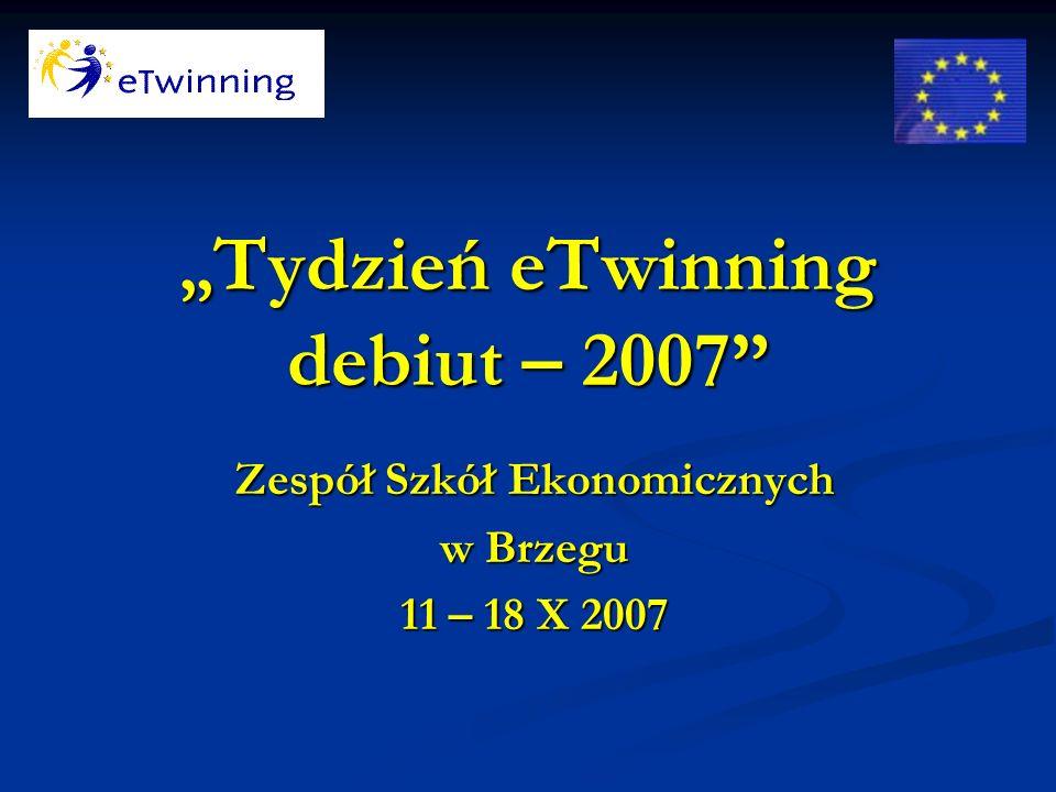 Tydzień eTwinning debiut – 2007 Zespół Szkół Ekonomicznych w Brzegu 11 – 18 X 2007