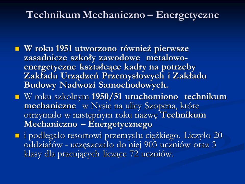 Technikum Mechaniczno – Energetyczne W roku 1951 utworzono również pierwsze zasadnicze szkoły zawodowe metalowo- energetyczne kształcące kadry na potrzeby Zakładu Urządzeń Przemysłowych i Zakładu Budowy Nadwozi Samochodowych.