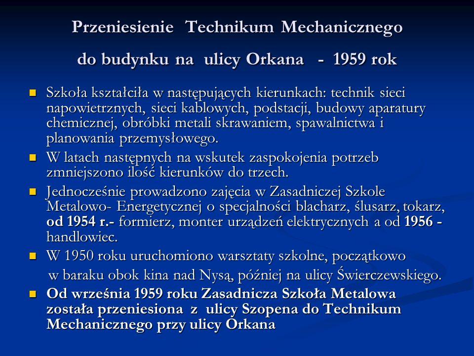 Przeniesienie Technikum Mechanicznego do budynku na ulicy Orkana - 1959 rok Szkoła kształciła w następujących kierunkach: technik sieci napowietrznych, sieci kablowych, podstacji, budowy aparatury chemicznej, obróbki metali skrawaniem, spawalnictwa i planowania przemysłowego.