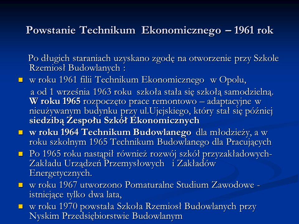 Powstanie Technikum Ekonomicznego – 1961 rok Po długich staraniach uzyskano zgodę na otworzenie przy Szkole Rzemiosł Budowlanych : Po długich staraniach uzyskano zgodę na otworzenie przy Szkole Rzemiosł Budowlanych : w roku 1961 filii Technikum Ekonomicznego w Opolu, w roku 1961 filii Technikum Ekonomicznego w Opolu, a od 1 września 1963 roku szkoła stała się szkołą samodzielną.