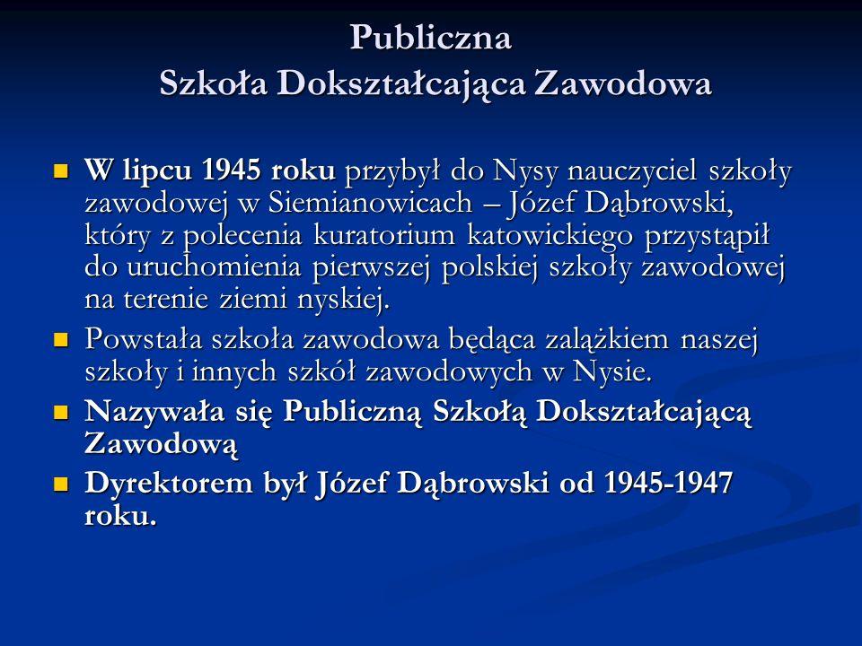 Publiczna Szkoła Dokształcająca Zawodowa W lipcu 1945 roku przybył do Nysy nauczyciel szkoły zawodowej w Siemianowicach – Józef Dąbrowski, który z polecenia kuratorium katowickiego przystąpił do uruchomienia pierwszej polskiej szkoły zawodowej na terenie ziemi nyskiej.