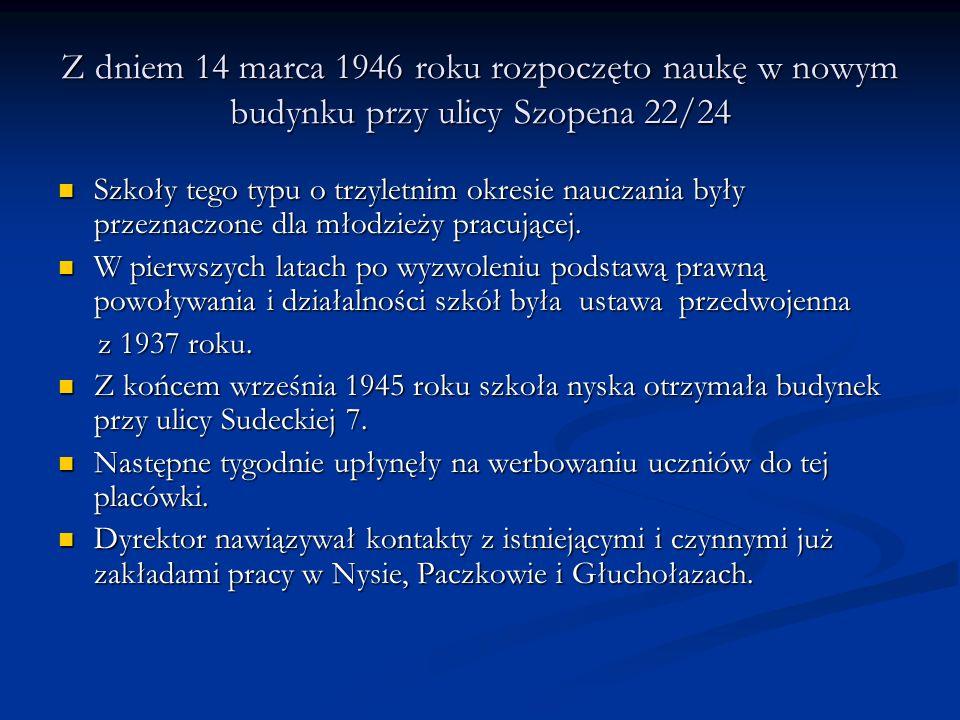 Z dniem 14 marca 1946 roku rozpoczęto naukę w nowym budynku przy ulicy Szopena 22/24 Szkoły tego typu o trzyletnim okresie nauczania były przeznaczone dla młodzieży pracującej.