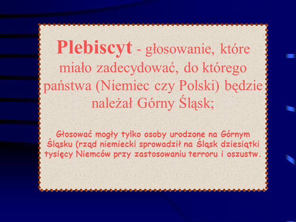 Plebiscyt - głosowanie, które miało zadecydować, do którego państwa (Niemiec czy Polski) będzie należał Górny Śląsk; Głosować mogły tylko osoby urodzone na Górnym Śląsku (rząd niemiecki sprowadził na Śląsk dziesiątki tysięcy Niemców przy zastosowaniu terroru i oszustw.