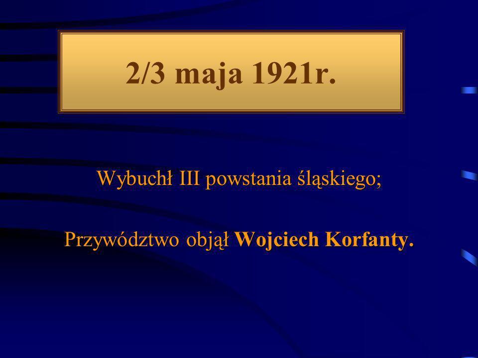 2/3 maja 1921r. Wybuchł III powstania śląskiego; Przywództwo objął Wojciech Korfanty.