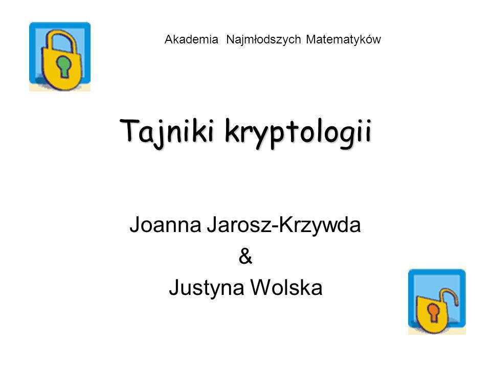 Tajniki kryptologii Joanna Jarosz-Krzywda & Justyna Wolska Akademia Najmłodszych Matematyków