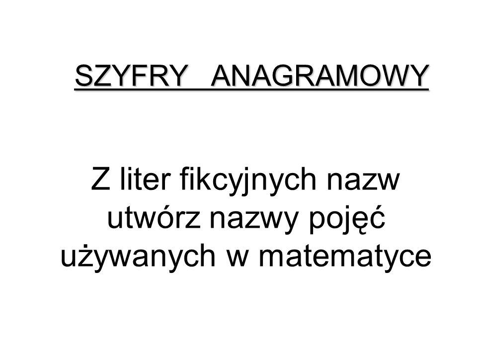 Z liter fikcyjnych nazw utwórz nazwy pojęć używanych w matematyce SZYFRY ANAGRAMOWY