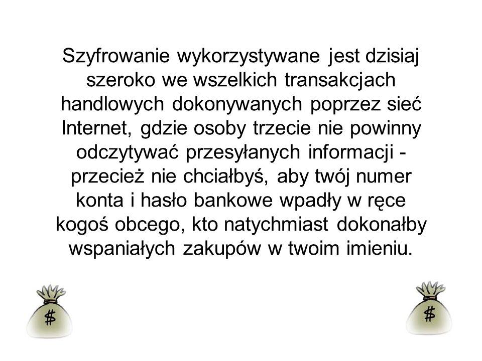 Szyfrowanie wykorzystywane jest dzisiaj szeroko we wszelkich transakcjach handlowych dokonywanych poprzez sieć Internet, gdzie osoby trzecie nie powin