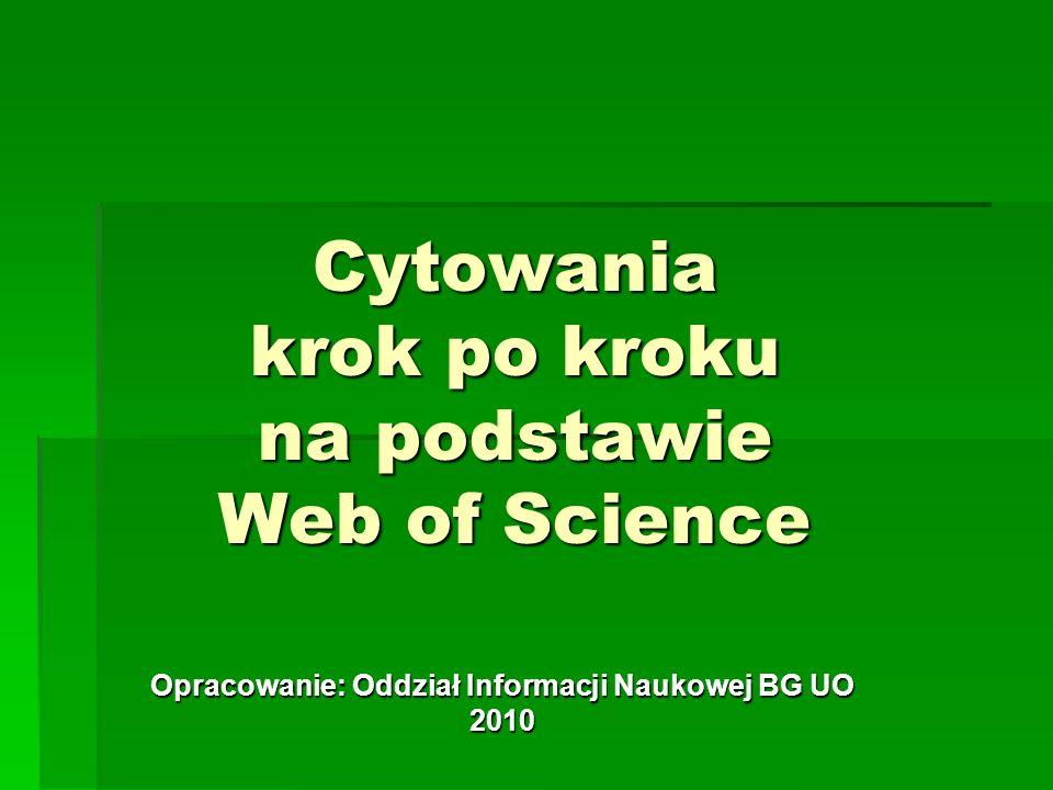 Cytowania krok po kroku na podstawie Web of Science Opracowanie: Oddział Informacji Naukowej BG UO 2010