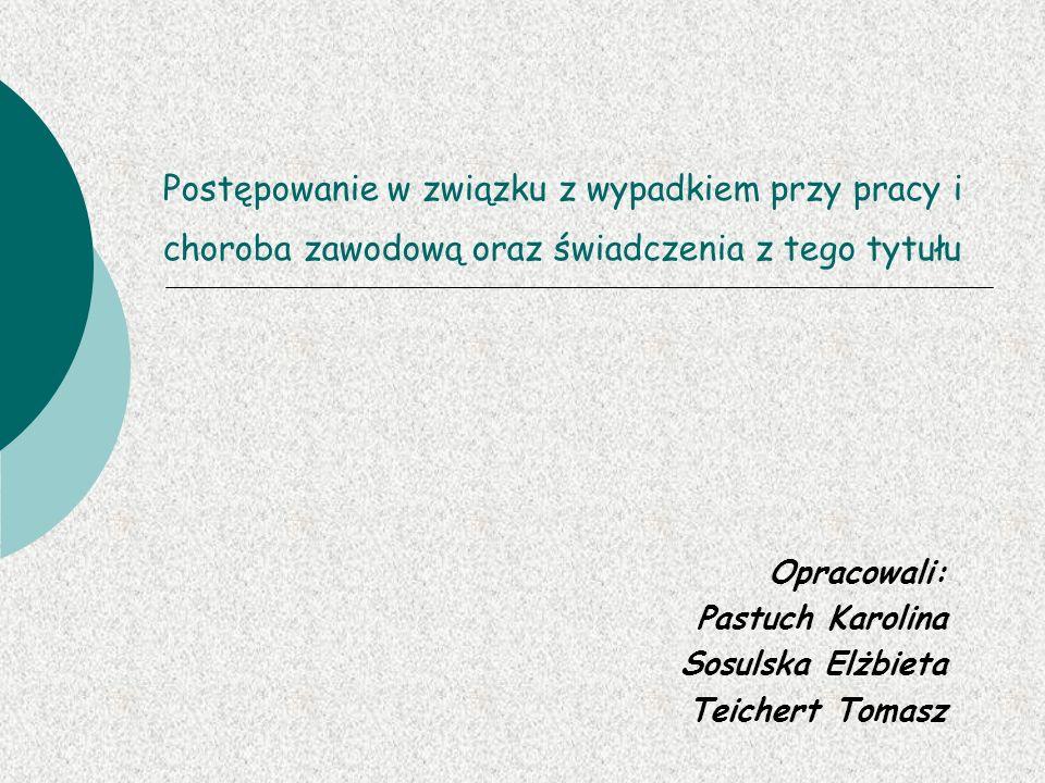 Postępowanie w związku z wypadkiem przy pracy i choroba zawodową oraz świadczenia z tego tytułu Opracowali: Pastuch Karolina Sosulska Elżbieta Teicher