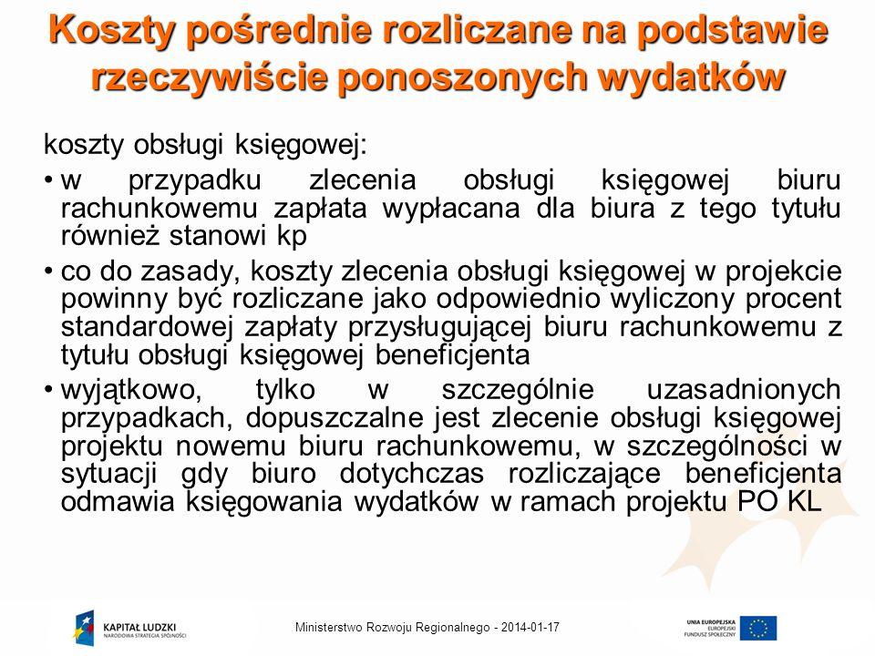 2014-01-17Ministerstwo Rozwoju Regionalnego - Koszty pośrednie rozliczane na podstawie rzeczywiście ponoszonych wydatków koszty obsługi księgowej: w przypadku zlecenia obsługi księgowej biuru rachunkowemu zapłata wypłacana dla biura z tego tytułu również stanowi kp co do zasady, koszty zlecenia obsługi księgowej w projekcie powinny być rozliczane jako odpowiednio wyliczony procent standardowej zapłaty przysługującej biuru rachunkowemu z tytułu obsługi księgowej beneficjenta wyjątkowo, tylko w szczególnie uzasadnionych przypadkach, dopuszczalne jest zlecenie obsługi księgowej projektu nowemu biuru rachunkowemu, w szczególności w sytuacji gdy biuro dotychczas rozliczające beneficjenta odmawia księgowania wydatków w ramach projektu PO KL