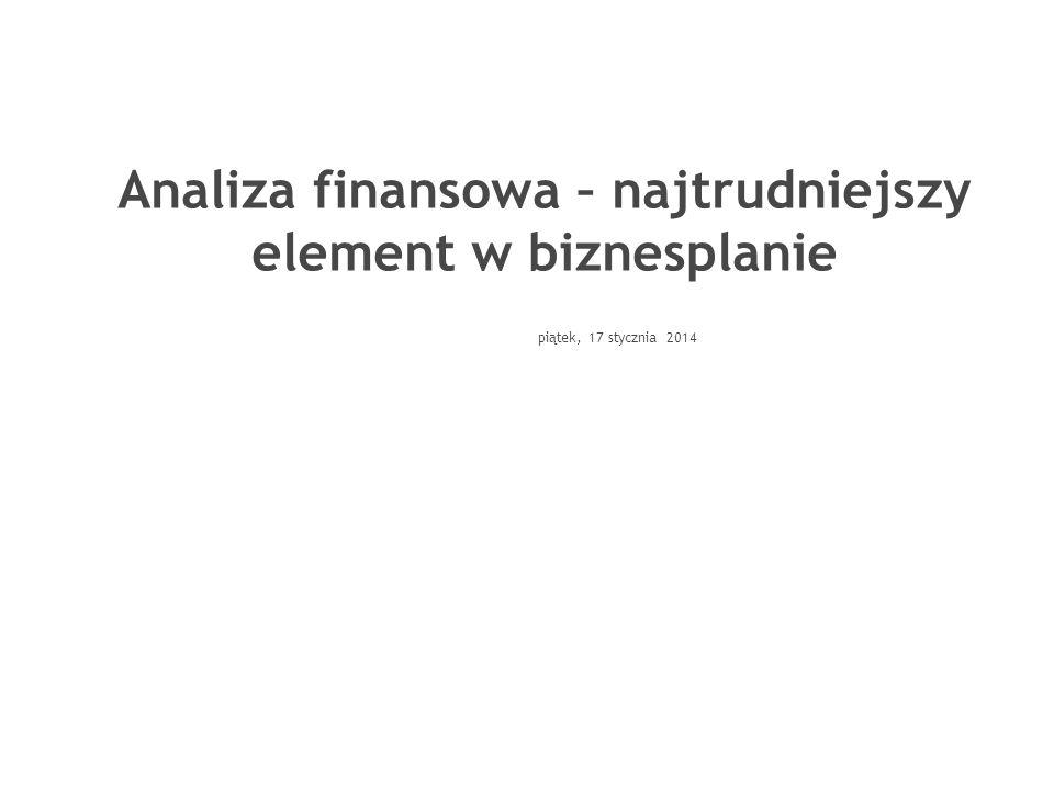 piątek, 17 stycznia 2014 Analiza finansowa – najtrudniejszy element w biznesplanie Grzegorz Michalski