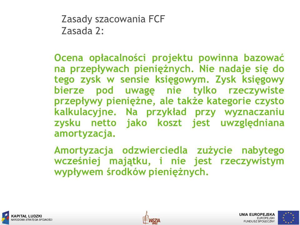 11 Zasady szacowania FCF Zasada 2: Ocena opłacalności projektu powinna bazować na przepływach pieniężnych. Nie nadaje się do tego zysk w sensie księgo
