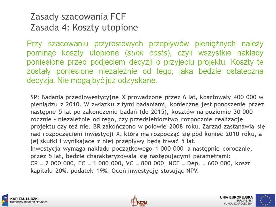 13 Zasady szacowania FCF Zasada 4: Koszty utopione Przy szacowaniu przyrostowych przepływów pieniężnych należy pominąć koszty utopione (sunk costs), c