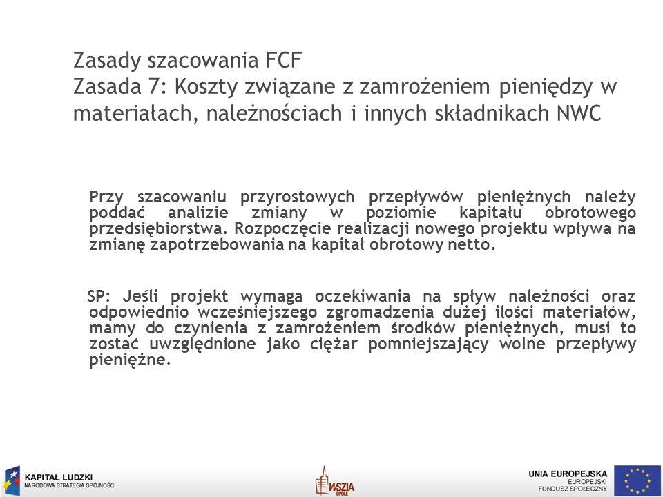 16 Zasady szacowania FCF Zasada 7: Koszty związane z zamrożeniem pieniędzy w materiałach, należnościach i innych składnikach NWC Przy szacowaniu przyr