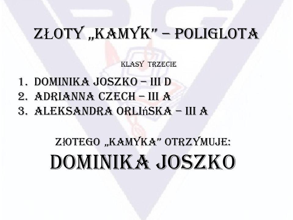 Z Ł OTY KAMYK – POLIGLOTA 1.Dominika Joszko – III D 2.Adrianna Czech – III A 3.Aleksandra Orli ń ska – III A KLASY TRZECIE Z ł otego Kamyka otrzymuje: