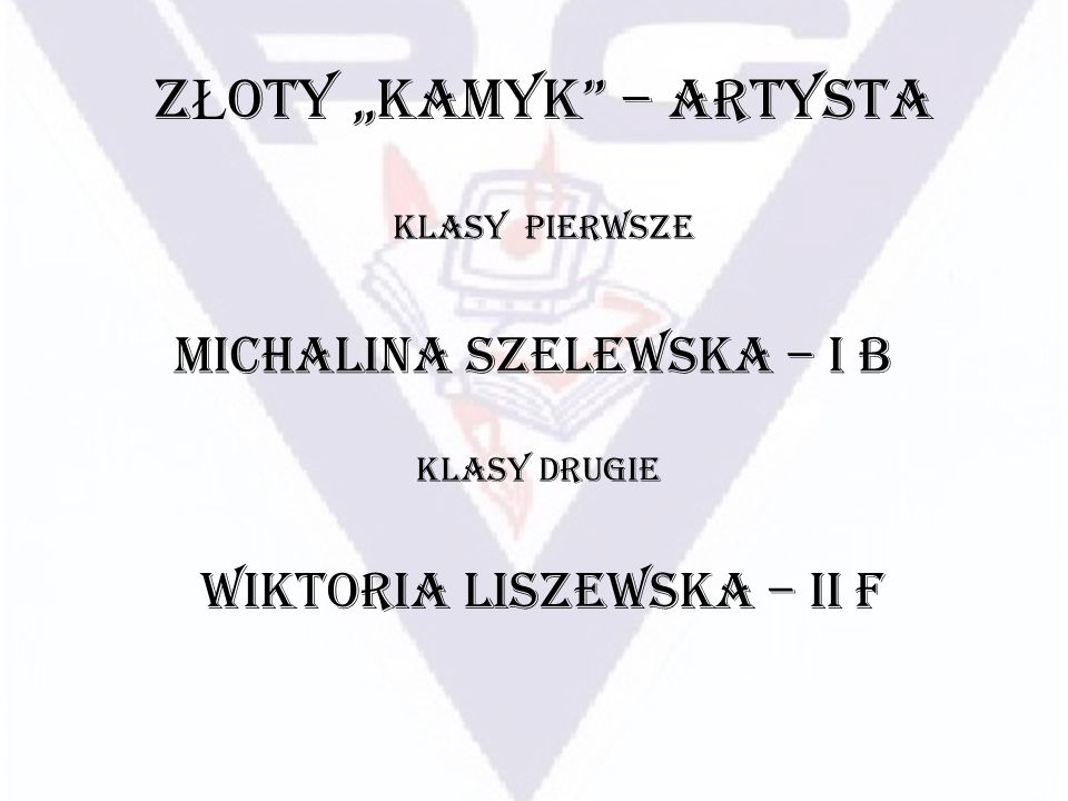 Z Ł OTY KAMYK – ARTYSTA KLASY PIERWSZE Michalina Szelewska – I B KLASY DRUGIE Wiktoria Liszewska – II F