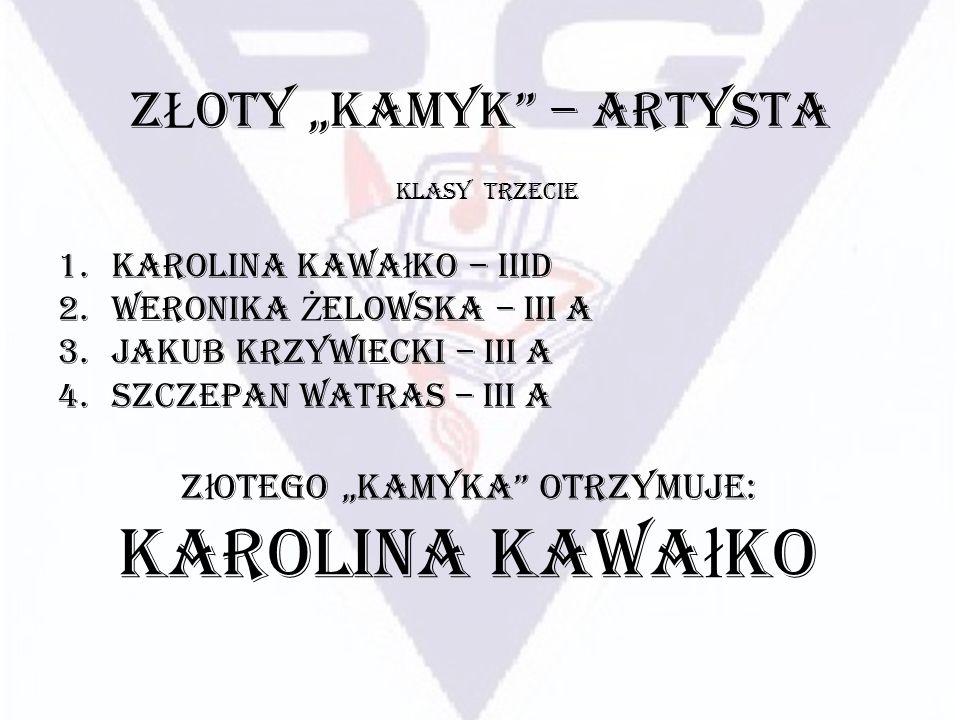 Z Ł OTY KAMYK – ARTYSTA 1.Karolina Kawa ł ko – IIID 2.Weronika Ż elowska – III A 3.Jakub Krzywiecki – III A 4.Szczepan Watras – III A KLASY TRZECIE Z