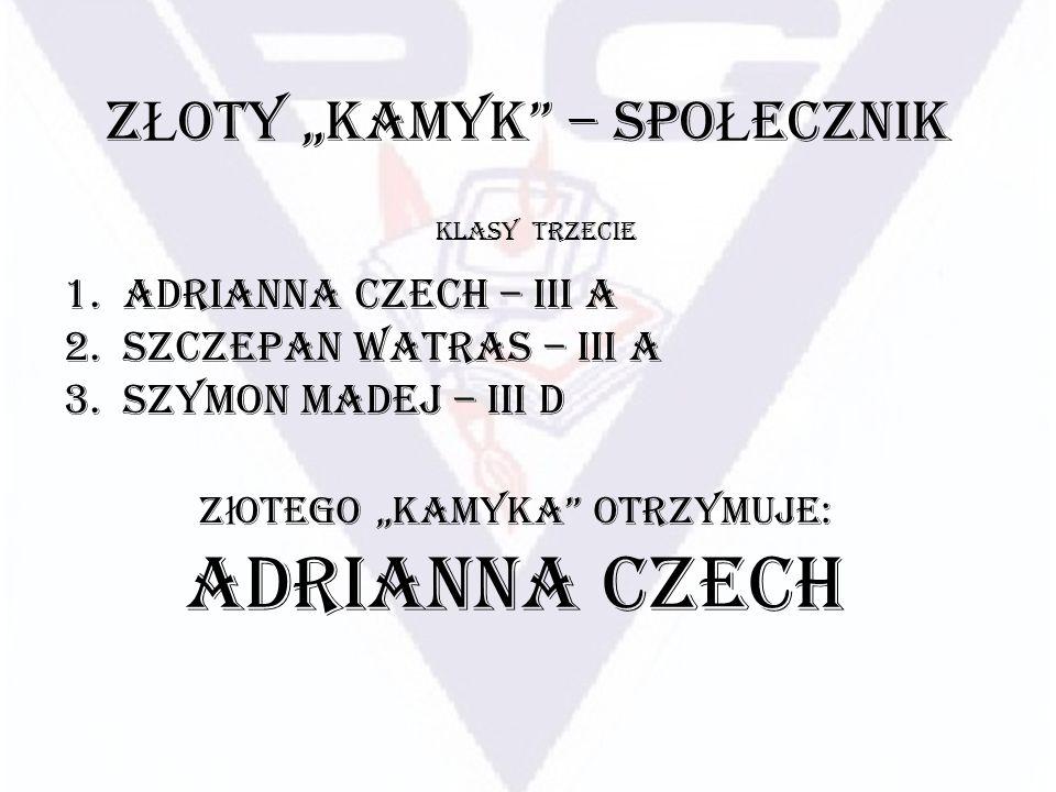 Z Ł OTY KAMYK – SPO Ł ECZNIK 1.Adrianna Czech – III A 2.Szczepan Watras – III A 3.Szymon Madej – III D KLASY TRZECIE Z ł otego Kamyka otrzymuje: Adria