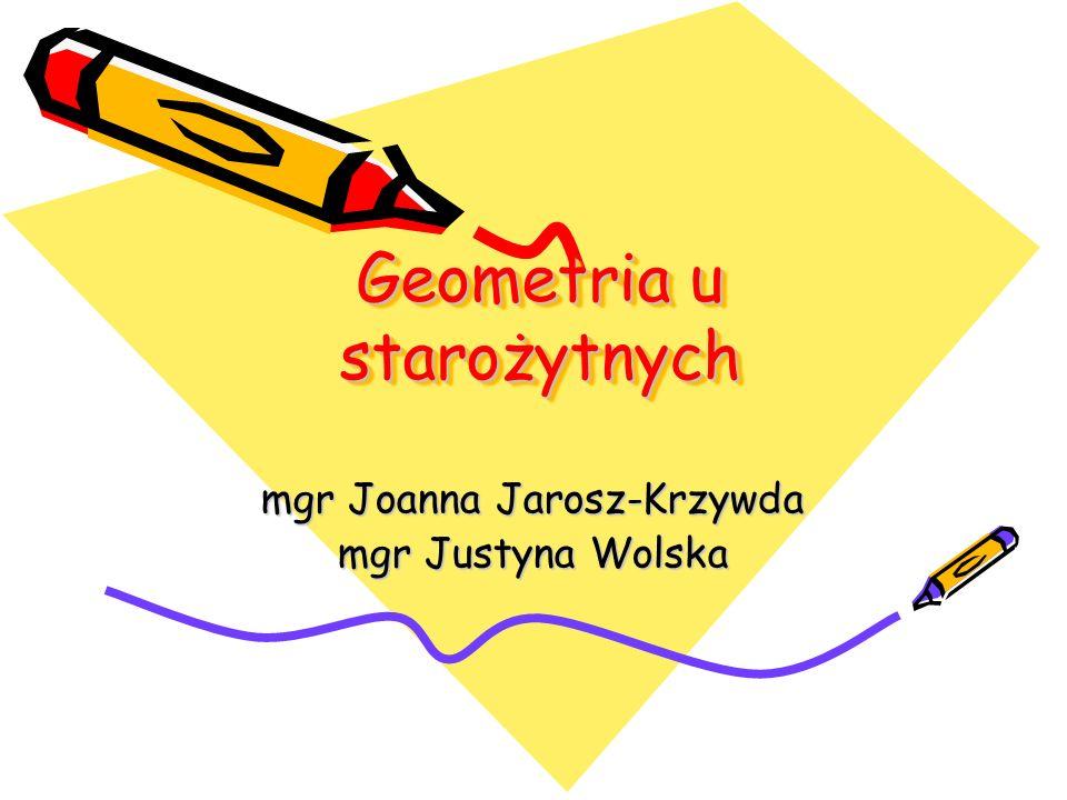 Geometria u starożytnych mgr Joanna Jarosz-Krzywda mgr Justyna Wolska