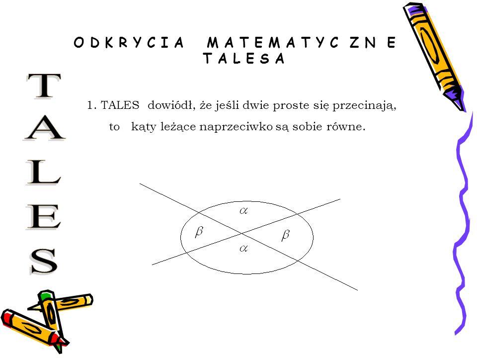 O D K R Y C I A M A T E M A T Y C Z N E T A L E S A 1. TALES dowiódł, że jeśli dwie proste się przecinają, to kąty leżące naprzeciwko są sobie równe.