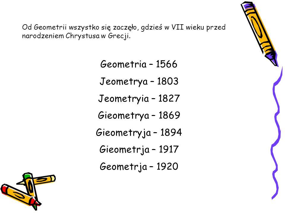 Od Geometrii wszystko się zaczęło, gdzieś w VII wieku przed narodzeniem Chrystusa w Grecji. Geometria – 1566 Jeometrya – 1803 Jeometryia – 1827 Gieome