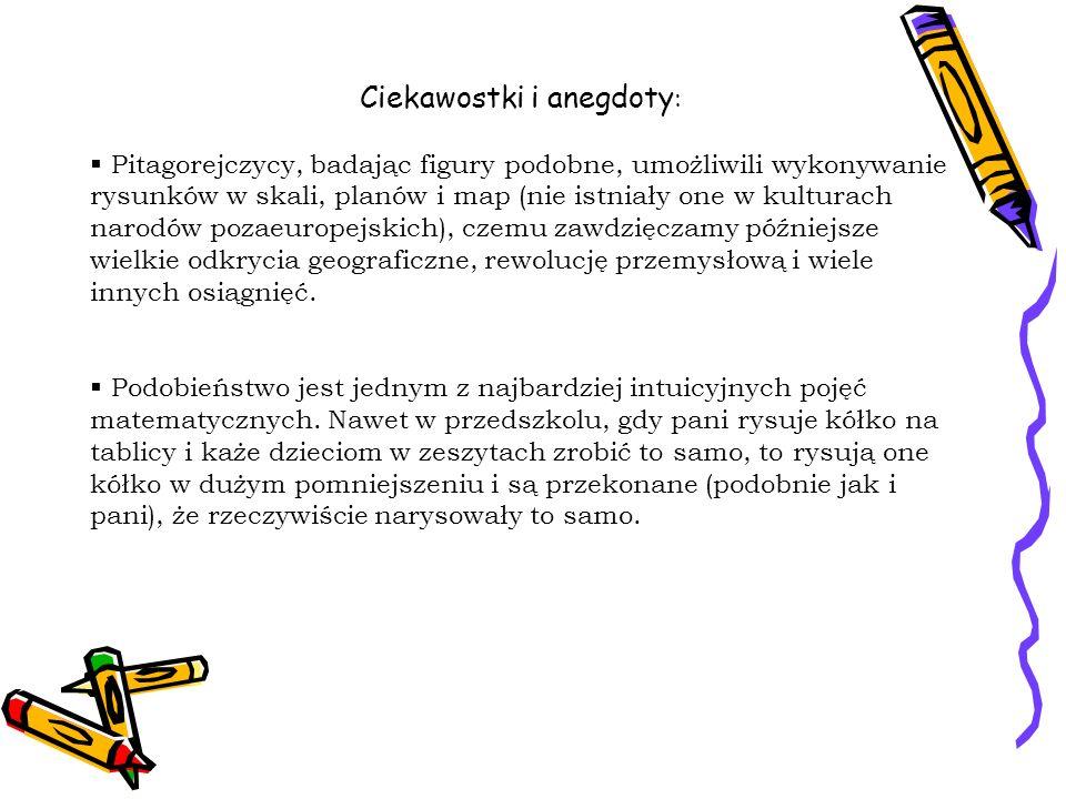 Ciekawostki i anegdoty : Pitagorejczycy, badając figury podobne, umożliwili wykonywanie rysunków w skali, planów i map (nie istniały one w kulturach n