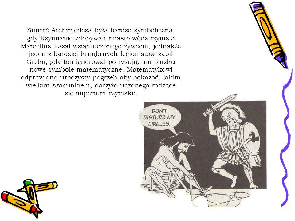 Śmierć Archimedesa była bardzo symboliczna, gdy Rzymianie zdobywali miasto wódz rzymski Marcellus kazał wziąć uczonego żywcem, jednakże jeden z bardzi