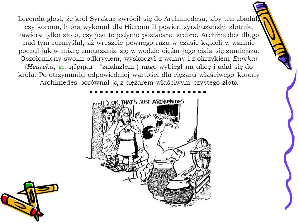 Legenda głosi, że król Syrakuz zwrócił się do Archimedesa, aby ten zbadał, czy korona, którą wykonał dla Hierona II pewien syrakuzański złotnik, zawie
