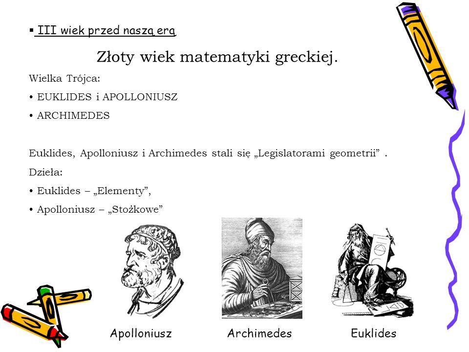 III wiek przed naszą erą Złoty wiek matematyki greckiej. Wielka Trójca: EUKLIDES i APOLLONIUSZ ARCHIMEDES Euklides, Apolloniusz i Archimedes stali się