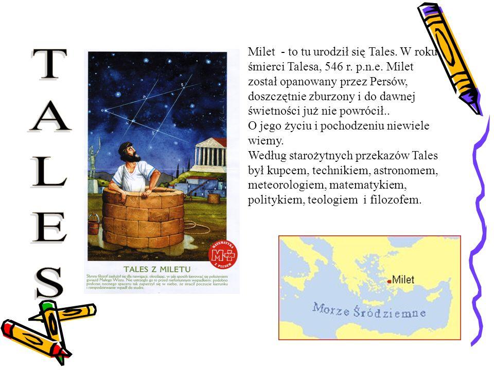 Milet - to tu urodził się Tales. W roku śmierci Talesa, 546 r. p.n.e. Milet został opanowany przez Persów, doszczętnie zburzony i do dawnej świetności
