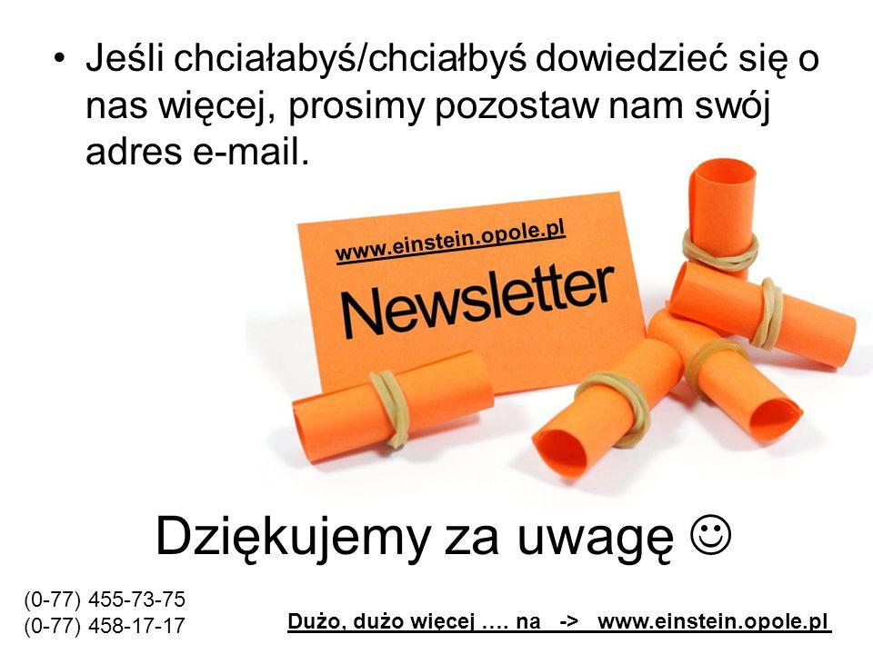Dziękujemy za uwagę Jeśli chciałabyś/chciałbyś dowiedzieć się o nas więcej, prosimy pozostaw nam swój adres e-mail. www.einstein.opole.pl Dużo, dużo w