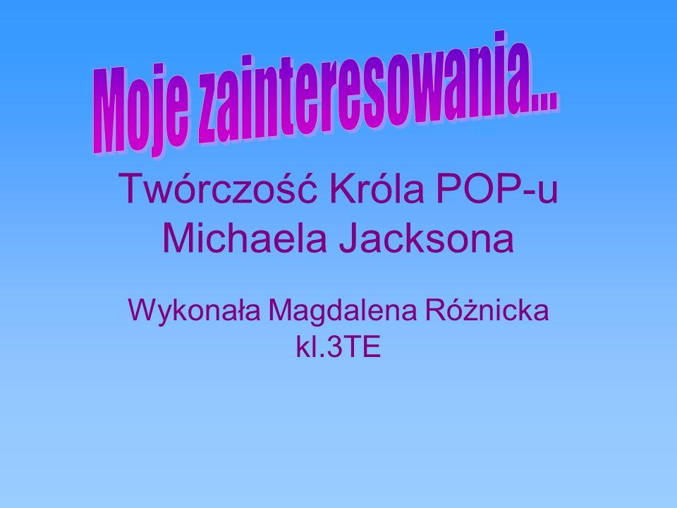 Twórczość Króla POP-u Michaela Jacksona Wykonała Magdalena Różnicka kl.3TE