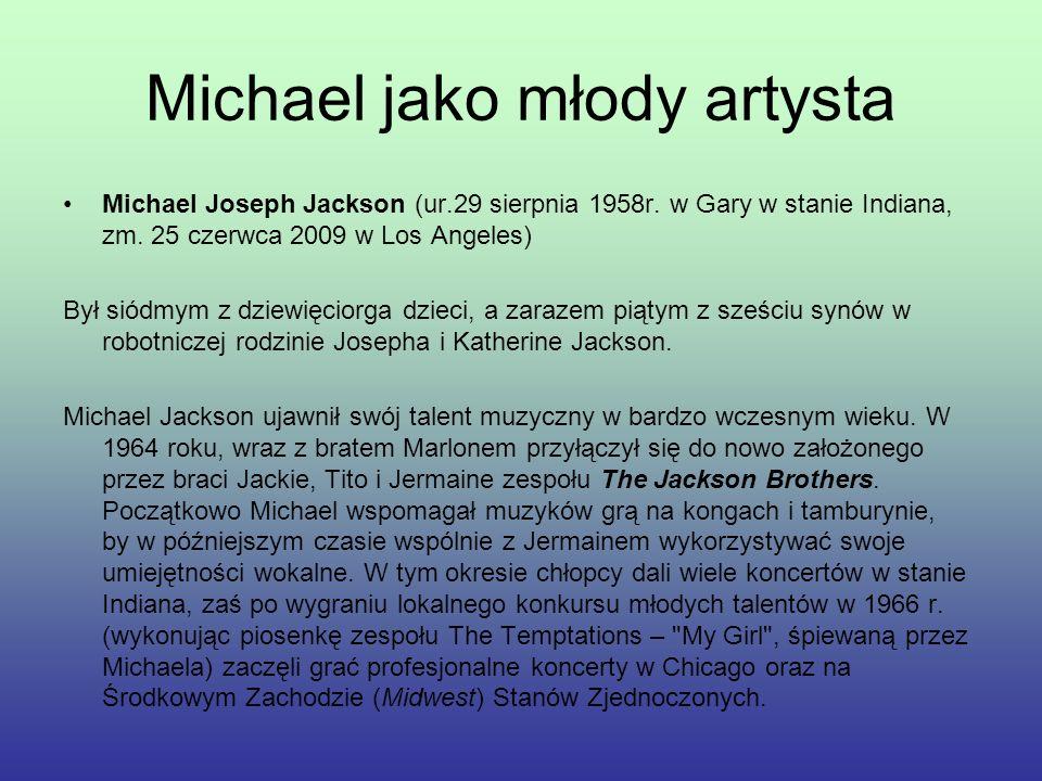 Michael jako młody artysta Michael Joseph Jackson (ur.29 sierpnia 1958r. w Gary w stanie Indiana, zm. 25 czerwca 2009 w Los Angeles) Był siódmym z dzi