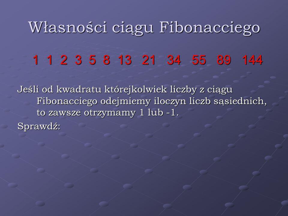 Własności ciągu Fibonacciego 1 1 2 3 5 8 13 21 34 55 89 144 1 1 2 3 5 8 13 21 34 55 89 144 Jeśli od kwadratu którejkolwiek liczby z ciągu Fibonacciego