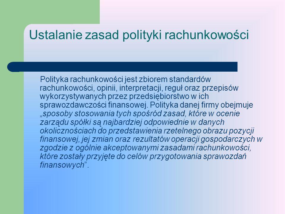 Ustalanie zasad polityki rachunkowości Polityka rachunkowości jest zbiorem standardów rachunkowości, opinii, interpretacji, reguł oraz przepisów wykor